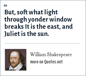 William Shakespeare: But, soft what light through yonder window breaks It is the east, and Juliet is the sun.