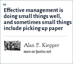 Alan F. Kiepper: Effective management is doing small things well, and sometimes small things include picking up paper