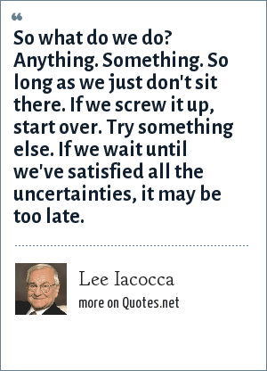 Lee Iacocca: So what do we do? Anything. Something. So long as we just don't sit there. If we screw it up, start over. Try something else. If we wait until we've satisfied all the uncertainties, it may be too late.