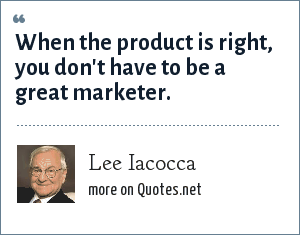 Lee Iacocca: When the product is right, you don't have to be a great marketer.
