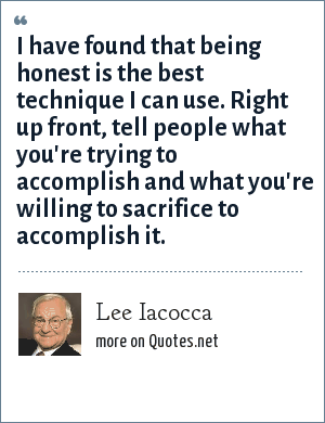 Lee Iacocca: I have found that being honest is the best technique I can use. Right up front, tell people what you're trying to accomplish and what you're willing to sacrifice to accomplish it.