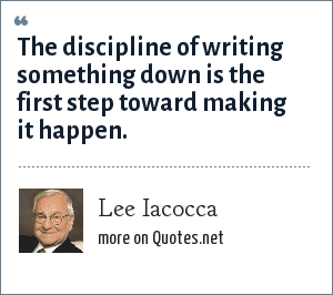 Lee Iacocca: The discipline of writing something down is the first step toward making it happen.