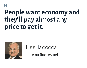 Lee Iacocca: People want economy and they'll pay almost any price to get it.