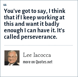 Lee Iacocca: You've got to say, I think that if I keep working at this and want it badly enough I can have it. It's called perseverance.