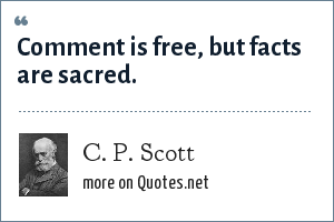 C. P. Scott: Comment is free, but facts are sacred.