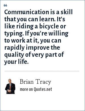 Brian Tracy: Communication is a skill that you can learn. It's like riding a bicycle or typing. If you're willing to work at it, you can rapidly improve the quality of very part of your life.