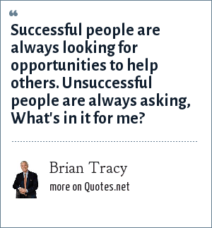 Brian Tracy: Successful people are always looking for opportunities to help others. Unsuccessful people are always asking, What's in it for me?