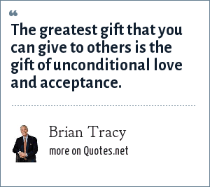 Brian Tracy: The greatest gift that you can give to others is the gift of unconditional love and acceptance.