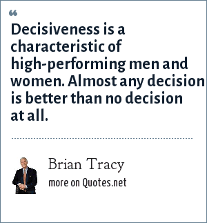 Brian Tracy: Decisiveness is a characteristic of high-performing men and women. Almost any decision is better than no decision at all.