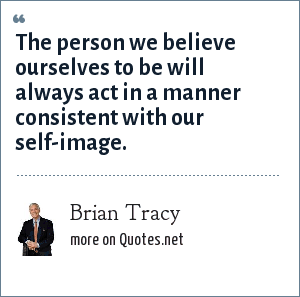 Brian Tracy: The person we believe ourselves to be will always act in a manner consistent with our self-image.