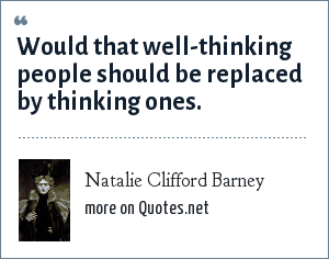 Natalie Clifford Barney: Would that well-thinking people should be replaced by thinking ones.
