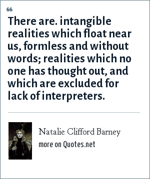 Natalie Clifford Barney: There are. intangible realities which float near us, formless and without words; realities which no one has thought out, and which are excluded for lack of interpreters.