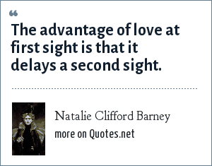 Natalie Clifford Barney: The advantage of love at first sight is that it delays a second sight.