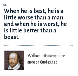 William Shakespeare: When he is best, he is a little worse than a man and when he is worst, he is little better than a beast.