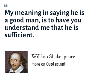 William Shakespeare: My meaning in saying he is a good man, is to have you understand me that he is sufficient.