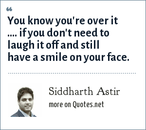 Siddharth Astir: You know you're over it .... if you don't need to laugh it off and still have a smile on your face.