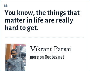 Vikrant Parsai: You know, the things that matter in life are really hard to get.