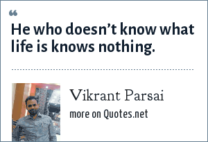 Vikrant Parsai: He who doesn't know what life is knows nothing.