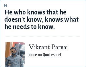 Vikrant Parsai: He who knows that he doesn't know, knows what he needs to know.