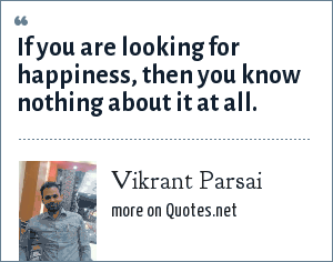 Vikrant Parsai: If you are looking for happiness, then you know nothing about it at all.
