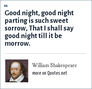 William Shakespeare: Good night, good night parting is such sweet sorrow, That I shall say good night till it be morrow.