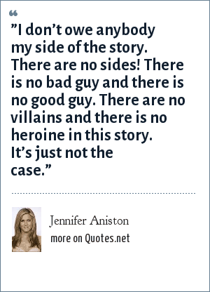 "Jennifer Aniston: ""I don't owe anybody my side of the story. There are no sides! There is no bad guy and there is no good guy. There are no villains and there is no heroine in this story. It's just not the case."""