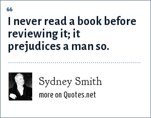 Sydney Smith: I never read a book before reviewing it; it prejudices a man so.