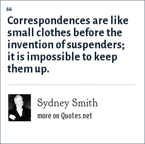 Sydney Smith: Correspondences are like small clothes before the invention of suspenders; it is impossible to keep them up.