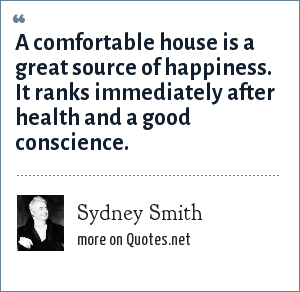 Sydney Smith: A comfortable house is a great source of happiness. It ranks immediately after health and a good conscience.