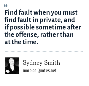 Sydney Smith: Find fault when you must find fault in private, and if possible sometime after the offense, rather than at the time.