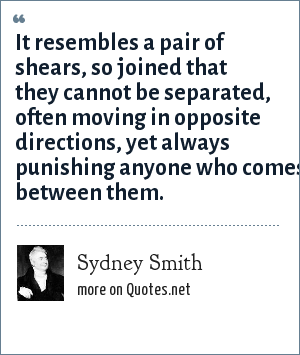 Sydney Smith: It resembles a pair of shears, so joined that they cannot be separated, often moving in opposite directions, yet always punishing anyone who comes between them.