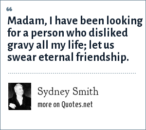 Sydney Smith: Madam, I have been looking for a person who disliked gravy all my life; let us swear eternal friendship.