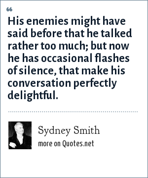 Sydney Smith: His enemies might have said before that he talked rather too much; but now he has occasional flashes of silence, that make his conversation perfectly delightful.