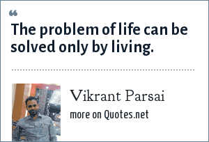 Vikrant Parsai: The problem of life can be solved only by living.