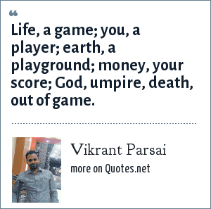 Vikrant Parsai: Life, a game; you, a player; earth, a playground; money, your score; God, umpire, death, out of game.