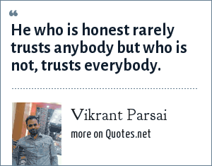 Vikrant Parsai: He who is honest rarely trusts anybody but who is not, trusts everybody.