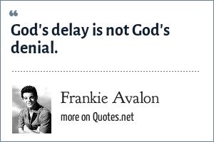 Frankie Avalon: God's delay is not God's denial.