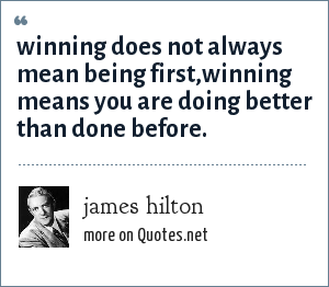 james hilton: winning does not always mean being first,winning means you are doing better than done before.