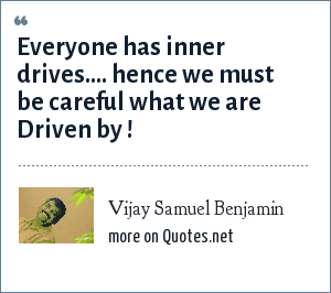 Vijay Samuel Benjamin: Everyone has inner drives.... hence we must be careful what we are Driven by !