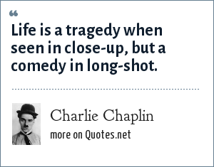 Charlie Chaplin: Life is a tragedy when seen in close-up, but a comedy in long-shot.