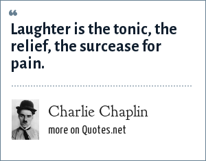 Charlie Chaplin: Laughter is the tonic, the relief, the surcease for pain.