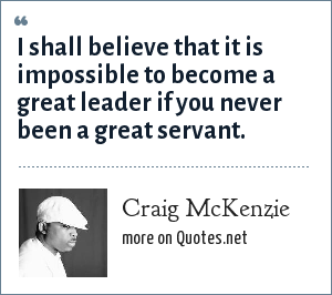 Craig McKenzie: I shall believe that it is impossible to become a great leader if you never been a great servant.
