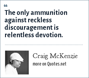 Craig McKenzie: The only ammunition against reckless discouragement is relentless devotion.