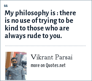 Vikrant Parsai: My philosophy is : there is no use of trying to be kind to those who are always rude to you.