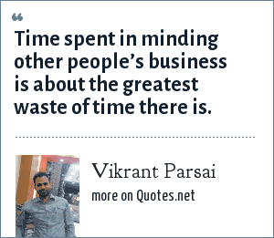 Vikrant Parsai: Time spent in minding other people's business is about the greatest waste of time there is.