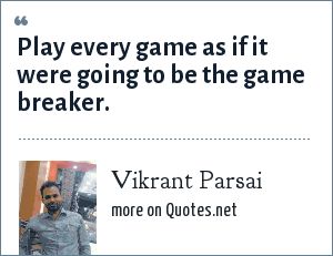Vikrant Parsai: Play every game as if it were going to be the game breaker.