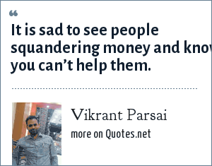 Vikrant Parsai: It is sad to see people squandering money and know you can't help them.