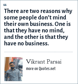 Vikrant Parsai: There are two reasons why some people don't mind their own business. One is that they have no mind, and the other is that they have no business.
