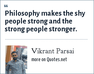 Vikrant Parsai: Philosophy makes the shy people strong and the strong people stronger.