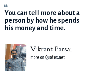 Vikrant Parsai: You can tell more about a person by how he spends his money and time.